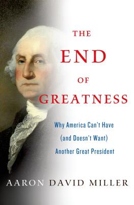 The End of Greatness: Why America Can't Have (and Doesn't Want) Another Great President - Miller, Aaron David