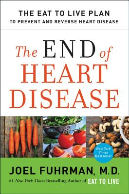 The End of Heart Disease: The Eat to Live Plan to Prevent and Reverse Heart Disease - Fuhrman, Joel, Dr., MD