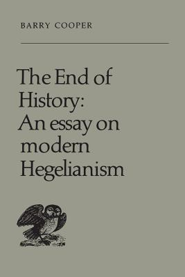 The End of History: An Essay on Modern Hegelianism - Cooper, Barry, PH.D.