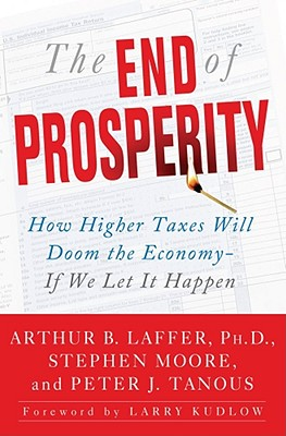 The End of Prosperity: How Higher Taxes Will Doom the Economy--If We Let It Happen - Laffer, Arthur B, Dr., and Moore, Stephen, and Tanous, Peter J