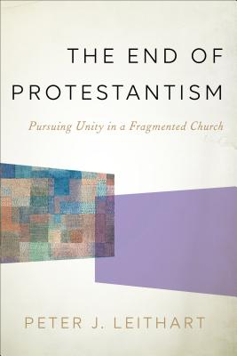 The End of Protestantism: Pursuing Unity in a Fragmented Church - Leithart, Peter J