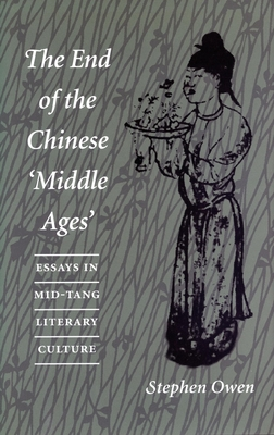 The End of the Chinese 'Middle Ages: Essays in Mid-Tang Literary Culture - Owen, Stephen, and Stephen, Owen