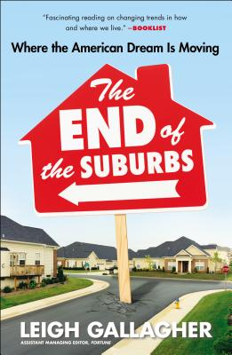 The End of the Suburbs: Where the American Dream Is Moving - Gallagher, Leigh