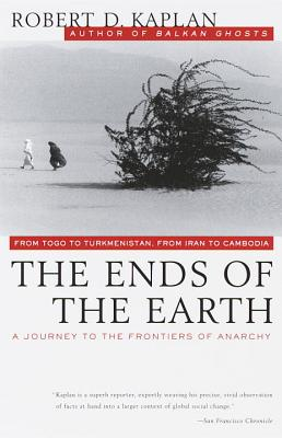 The Ends of the Earth: From Togo to Turkmenistan, from Iran to Cambodia, a Journey to the Frontiers of Anarchy - Kaplan, Robert