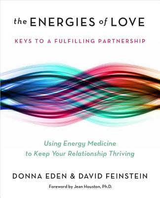 The Energies of Love: Using Energy Medicine to Keep Your Relationship Thriving - Eden, Donna, and Feinstein, David, Rabbi, and Houston, Jean, Dr. (Foreword by)