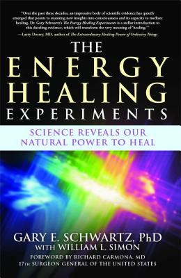 The Energy Healing Experiments: Science Reveals Our Natural Power to Heal - Schwartz, Gary E, PH.D., PH D, and Simon, William L, and Carmona, Richard, Dr., MD (Foreword by)