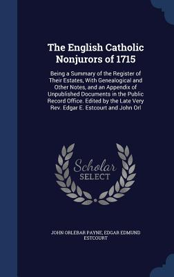 The English Catholic Nonjurors of 1715: Being a Summary of the Register of Their Estates, with Genealogical and Other Notes, and an Appendix of Unpublished Documents in the Public Record Office. Edited by the Late Very REV. Edgar E. Estcourt and John Orl - Payne, John Orlebar, and Estcourt, Edgar Edmund