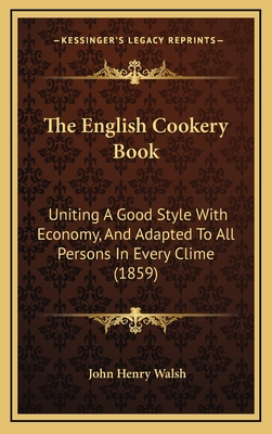 The English Cookery Book: Uniting a Good Style with Economy, and Adapted to All Persons in Every Clime (1859) - Walsh, John Henry (Editor)