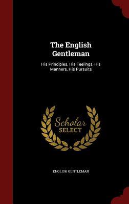 The English Gentleman: His Principles, His Feelings, His Manners, His Pursuits - Gentleman, English