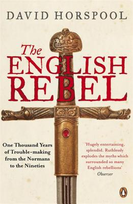 The English Rebel: One Thousand Years of Trouble-making from the Normans to the Nineties - Horspool, David
