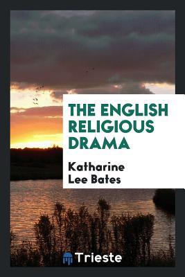 The English Religious Drama - Bates, Katharine Lee
