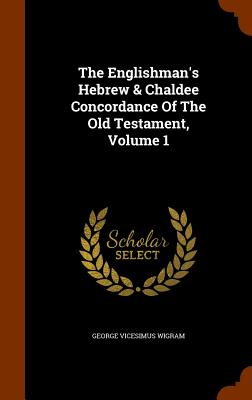 The Englishman's Hebrew & Chaldee Concordance of the Old Testament, Volume 1 - Wigram, George V