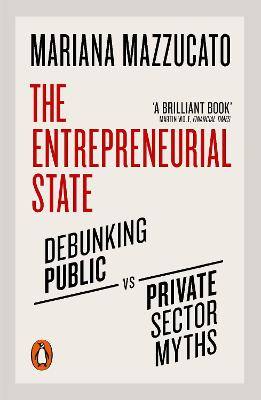 The Entrepreneurial State: Debunking Public vs. Private Sector Myths - Mazzucato, Mariana