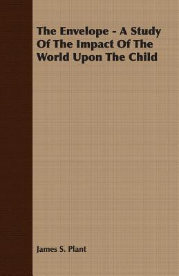 The Envelope - A Study of the Impact of the World Upon the Child - Plant, James Stuart