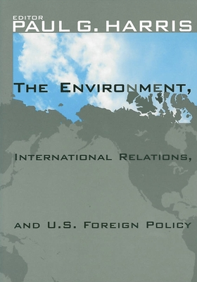 The Environment, International Relations, and U.S. Foreign Policy - Harris, Paul G (Editor)
