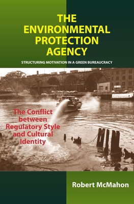 The Environmental Protection Agency: Structuring Motivation in a Green Bureaucracy - McMahon, Robert