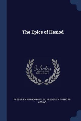 The Epics of Hesiod - Paley, Frederick Apthorp, and Hesiod, Frederick Apthorp