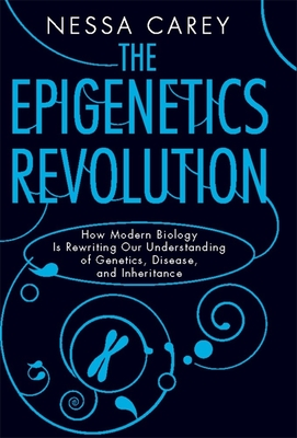 The Epigenetics Revolution: How Modern Biology Is Rewriting Our Understanding of Genetics, Disease, and Inheritance - Carey, Nessa