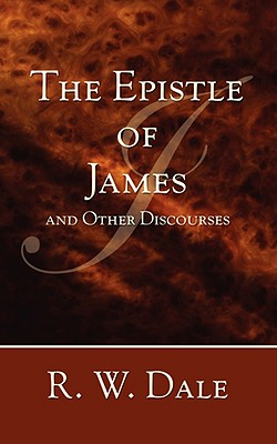The Epistle of James and Other Discourses - Dale, R W