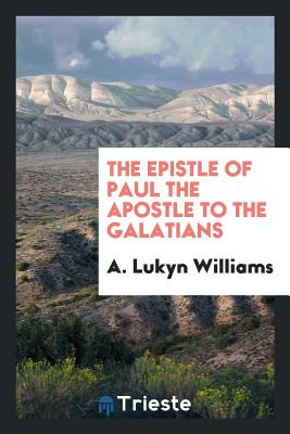 The Epistle of Paul the Apostle to the Galatians - Williams, A Lukyn