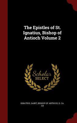 The Epistles of St. Ignatius, Bishop of Antioch Volume 2 - Ignatius, Saint Bishop of Antioch (Creator)