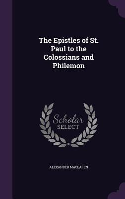 The Epistles of St. Paul to the Colossians and Philemon - MacLaren, Alexander