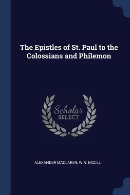 The Epistles of St. Paul to the Colossians and Philemon - MacLaren, Alexander, and Nicoll, W R