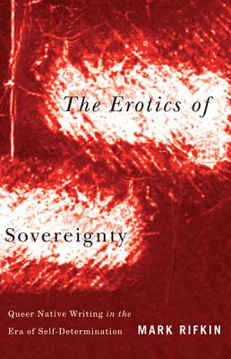 The Erotics of Sovereignty: Queer Native Writing in the Era of Self-Determination - Rifkin, Mark
