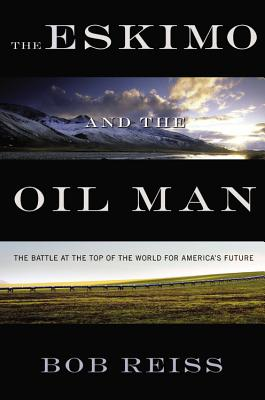 The Eskimo and the Oil Man: The Battle at the Top of the World for America's Future - Reiss, Bob