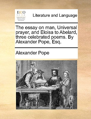 The Essay on Man, Universal Prayer, and Eloisa to Abelard, Three Celebrated Poems. by Alexander Pope, Esq. - Pope, Alexander