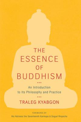 The Essence of Buddhism: An Introduction to Its Philosophy and Practice - Kyabgon, Traleg, and Rinpoche, Sogyal (Foreword by), and Dorje, Ogyen Trinley (Foreword by)