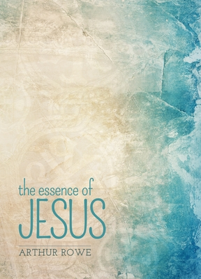 The Essence of Jesus - Rowe, Arthur