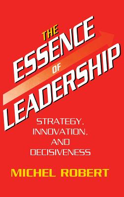 The Essence of Leadership: Strategy, Innovation, and Decisiveness - Robert, Michel