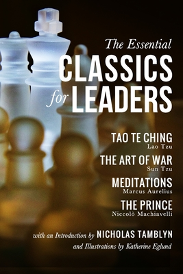 The Essential Classics for Leaders: Tao Te Ching, The Art of War, Meditations, and The Prince with an Introduction by Nicholas Tamblyn, and Illustrations by Katherine Eglund - Tzu, Sun, and Aurelius, Marcus, and Machiavelli, Niccolo