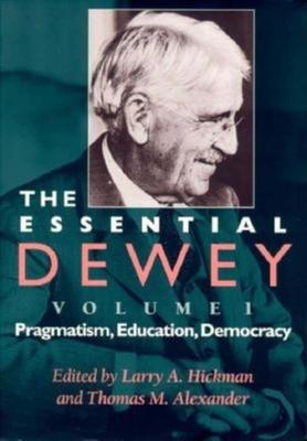 The Essential Dewey, Volume 1: Pragmatism, Education, Democracy - Hickman, Larry A (Editor), and Alexander, Thomas M (Editor)