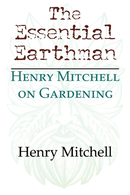 The Essential Earthman: Henry Mitchell on Gardening - Mitchell, Henry Clay