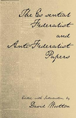 The Essential Federalist and Anti-Federalist Papers - Wootton, David (Editor)
