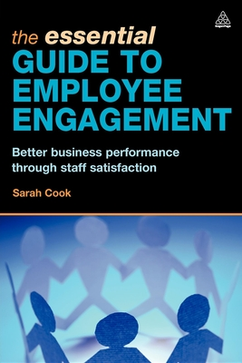 The Essential Guide to Employee Engagement: Better Business Performance Through Staff Satisfaction - Cook, Sarah
