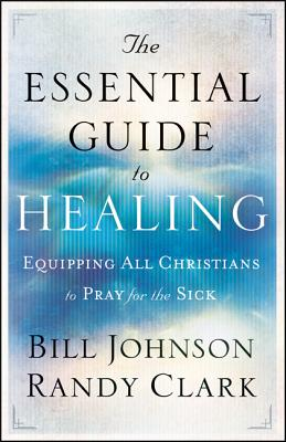 The Essential Guide to Healing: Equipping All Christians to Pray for the Sick - Johnson, Bill, and Clark, Randy, Dmin