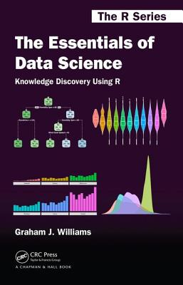 The Essentials of Data Science: Knowledge Discovery Using R - Williams, Graham J.