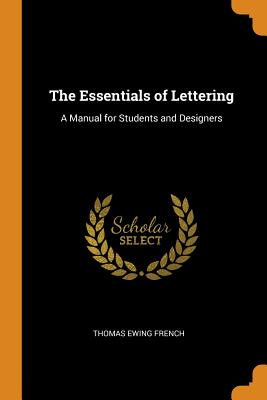 The Essentials of Lettering: A Manual for Students and Designers - French, Thomas Ewing