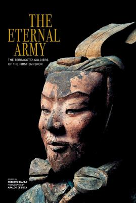 The Eternal Army: The Terracotta Soldiers of the First Emperor - Ciarla, Roberto (Editor), and De Luca, Araldo (Photographer)