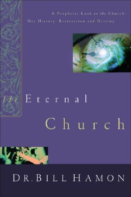 The Eternal Church: A Prophetic Look at the Church--Her History, Restoration, and Destiny - Hamon, Bill, Dr., and Wagner, C Peter, PH.D. (Foreword by)