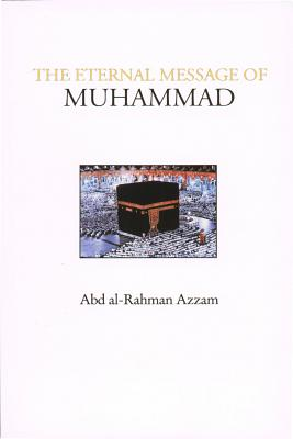 The Eternal Message of Muhammad - Azzam, Abd Al-Rahman, Dr., and Farah, Caesar E, Ph.D. (Translated by), and Sheean, Vincent (Introduction by)