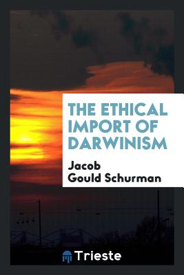 The Ethical Import of Darwinism - Schurman, Jacob Gould