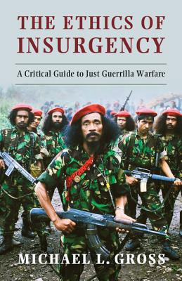 The Ethics of Insurgency: A Critical Guide to Just Guerrilla Warfare - Gross, Michael L.