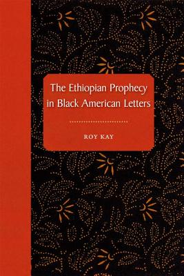 The Ethiopian Prophecy in Black American Letters - Kay, Roy