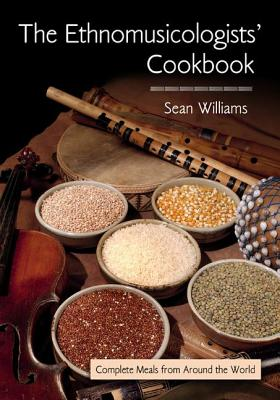 The Ethnomusicologists' Cookbook: Complete Meals from Around the World - Williams, Sean (Editor)