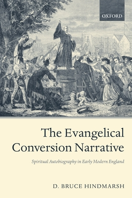The Evangelical Conversion Narrative: Spiritual Autobiography in Early Modern England - Hindmarsh, D Bruce