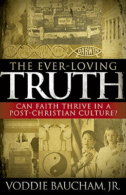 The Ever-Loving Truth: Can Faith Thrive in a Post-Christian Culture? - Baucham, Voddie Jr